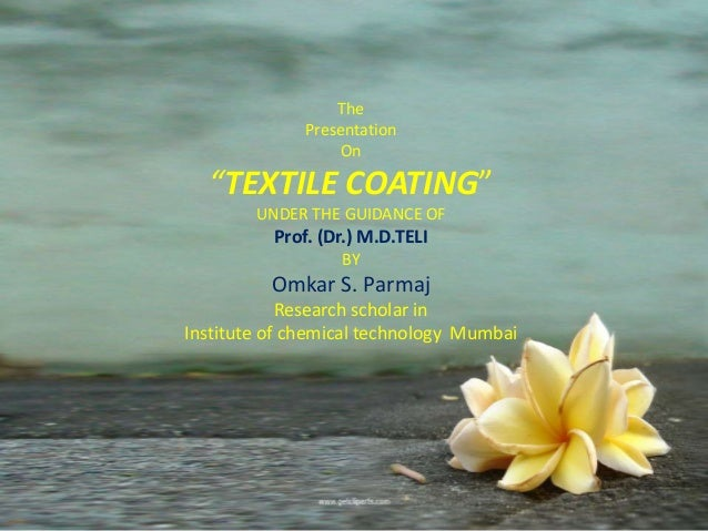 """The Presentation On """"TEXTILE COATING"""" UNDER THE GUIDANCE OF Prof. (Dr.) M.D.TELI BY Omkar S. Parmaj Research scholar in In..."""