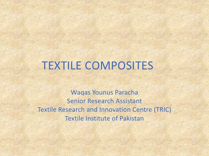 TEXTILE COMPOSITES<br />Waqas Younus Paracha<br />Senior Research Assistant<br />Textile Research and Innovation Centre (...
