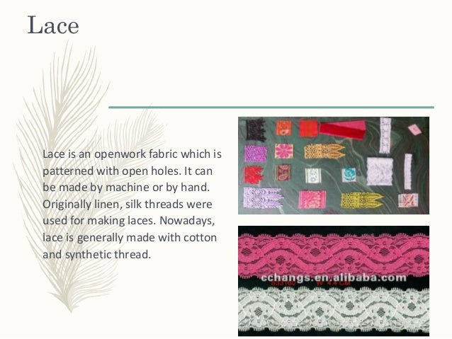 Lace Lace is an openwork fabric which is patterned with open holes. It can be made by machine or by hand. Originally linen...
