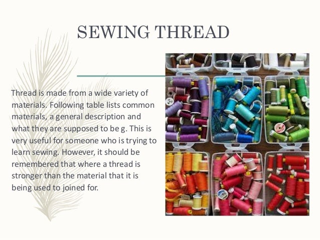 SEWING THREAD Thread is made from a wide variety of materials. Following table lists common materials, a general descripti...