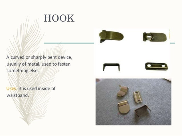 HOOK A curved or sharply bent device, usually of metal, used to fasten something else. Uses: It is used inside of waistban...