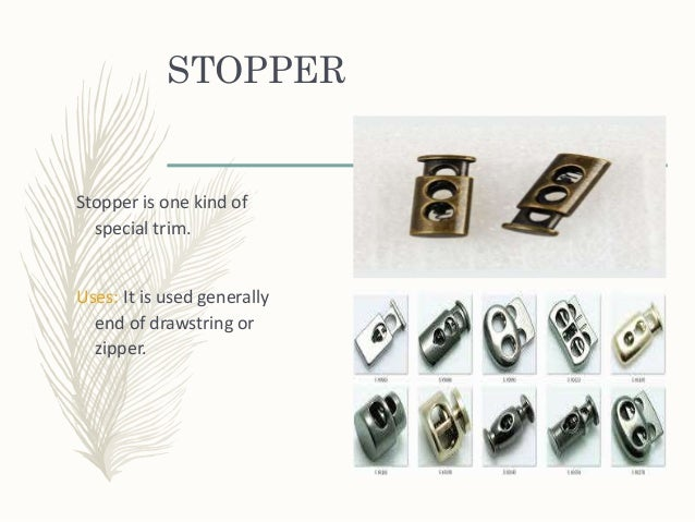 STOPPER Stopper is one kind of special trim. Uses: It is used generally end of drawstring or zipper.