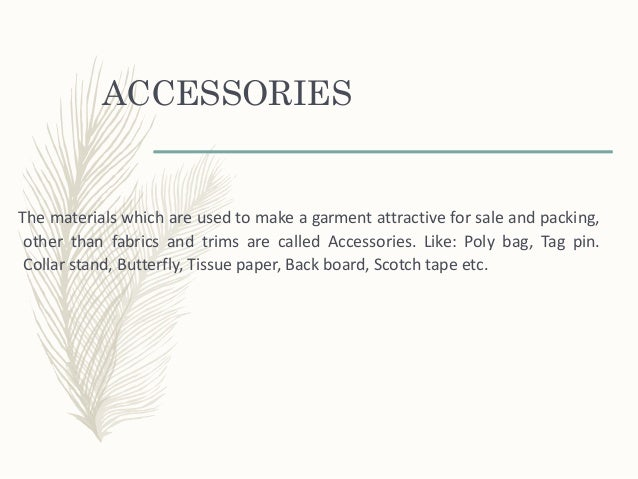 ACCESSORIES The materials which are used to make a garment attractive for sale and packing, other than fabrics and trims a...