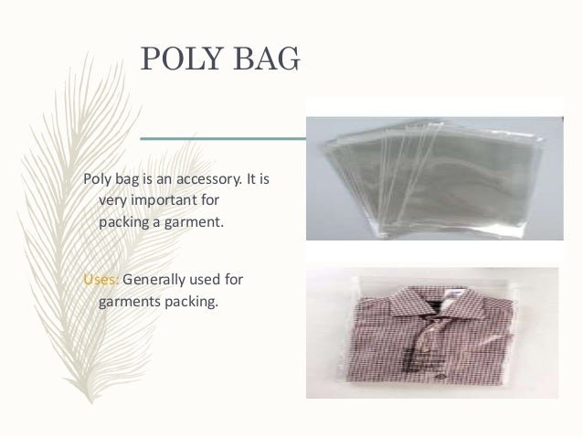 POLY BAG Poly bag is an accessory. It is very important for packing a garment. Uses: Generally used for garments packing.