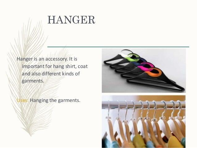 HANGER Hanger is an accessory. It is important for hang shirt, coat and also different kinds of garments. Uses: Hanging th...