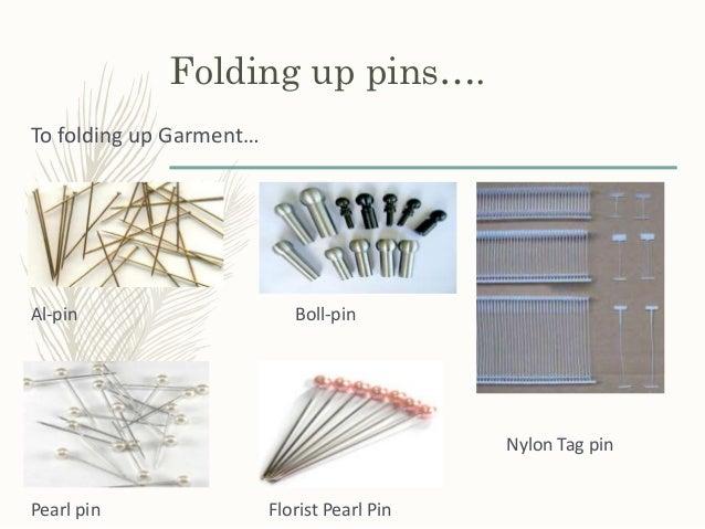 Folding up pins…. To folding up Garment… Al-pin Boll-pin Nylon Tag pin Pearl pin Florist Pearl Pin