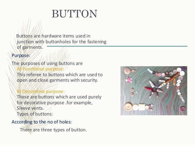 BUTTON Buttons are hardware items used in junction with buttonholes for the fastening of garments. Purpose: The purposes o...
