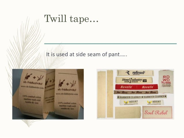Twill tape… It is used at side seam of pant…..