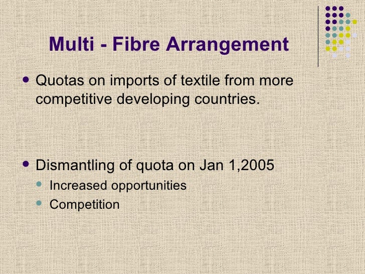 muli fibre arrangement The multi fiber arrangement (mfa) phase out in the year 2005 is likely to result in providing level playing field with the removal of quotas and lowering of tariff barriers.