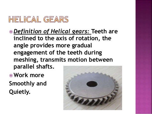  Definition of Helical gears: Teeth are inclined to the axis of rotation, the angle provides more gradual engagement of t...