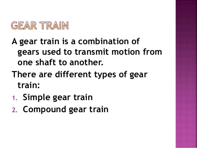 A gear train is a combination of gears used to transmit motion from one shaft to another. There are different types of gea...