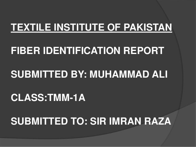 TEXTILE INSTITUTE OF PAKISTAN FIBER IDENTIFICATION REPORT SUBMITTED BY: MUHAMMAD ALI CLASS:TMM-1A SUBMITTED TO: SIR IMRAN ...