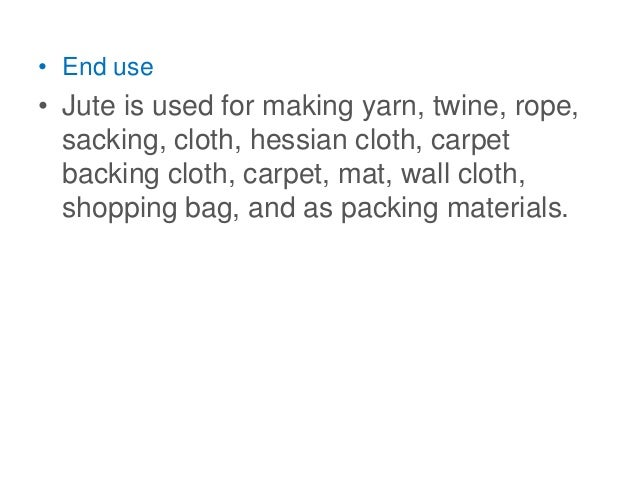 • End use • Jute is used for making yarn, twine, rope, sacking, cloth, hessian cloth, carpet backing cloth, carpet, mat, w...