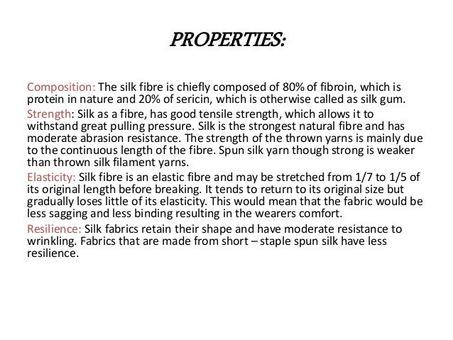 PROPERTIES: Composition: The silk fibre is chiefly composed of 80% of fibroin, which is protein in nature and 20% of seric...
