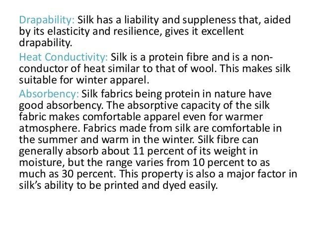 Drapability: Silk has a liability and suppleness that, aided by its elasticity and resilience, gives it excellent drapabil...