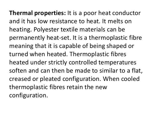 Thermal properties: It is a poor heat conductor and it has low resistance to heat. It melts on heating. Polyester textile ...