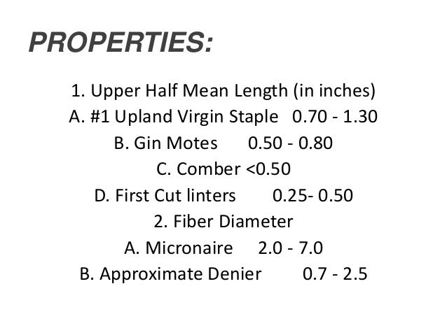 PROPERTIES: 1. Upper Half Mean Length (in inches) A. #1 Upland Virgin Staple 0.70 - 1.30 B. Gin Motes 0.50 - 0.80 C. Combe...