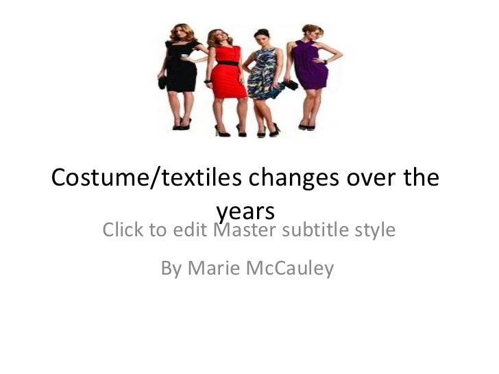 Costume/textiles changes over the years By Marie McCauley http://t2.gstatic.com/images?q=tbn:ANd9GcQcvD2LIRL54UXMzzbCKJmGf...
