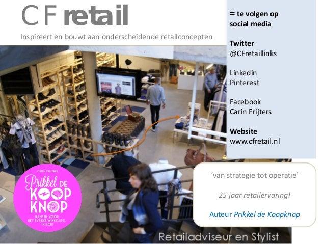 CF retail  = te volgen op social media  Inspireert en bouwt aan onderscheidende retailconcepten  Twitter @CFretaillinks Li...