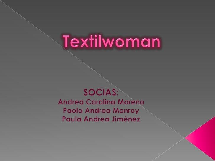 Textilwoman<br />SOCIAS:<br />Andrea Carolina Moreno <br />Paola Andrea Monroy<br />Paula Andrea Jiménez<br />
