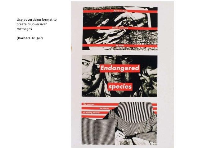 "Use advertising format to create ""subversive"" messages (Barbara Kruger)"