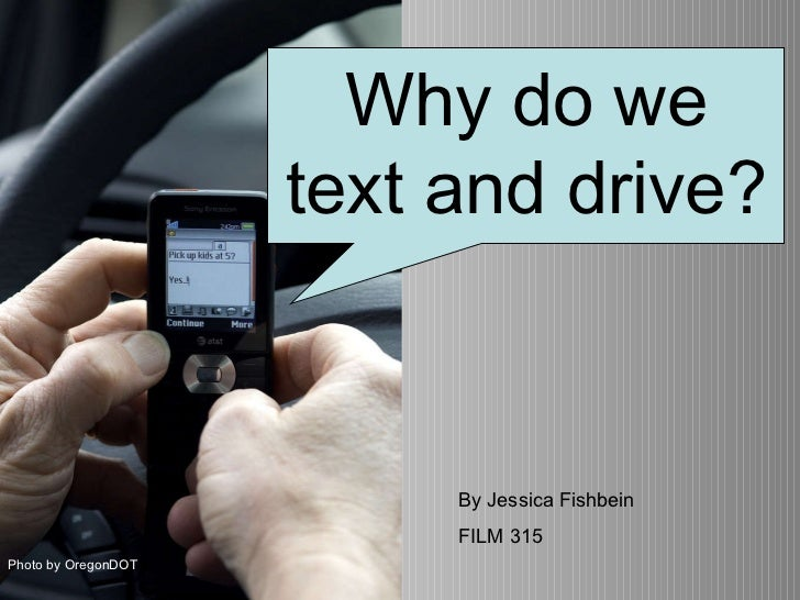 Why do people text and drive? Photo by OregonDOT Why do we text and drive? By Jessica Fishbein FILM 315