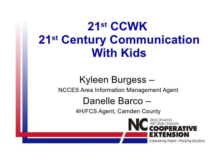 21 st  CCWK  21 st  Century Communication With Kids Kyleen Burgess –  NCCES Area Information Management Agent Danelle Barc...