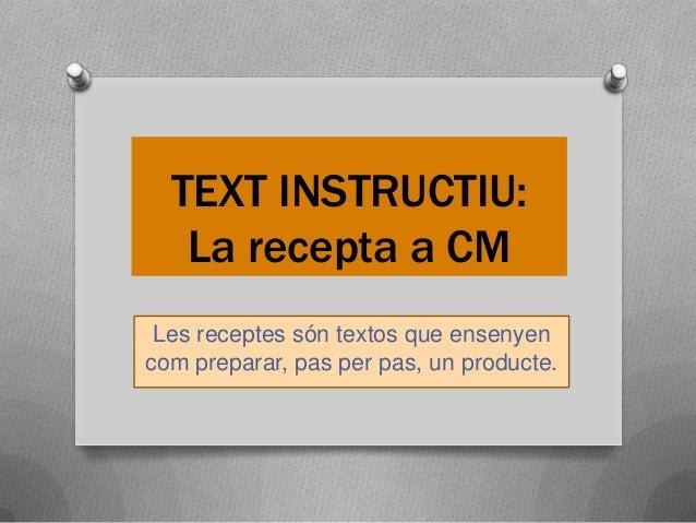 TEXT INSTRUCTIU: La recepta a CM Les receptes són textos que ensenyen com preparar, pas per pas, un producte.