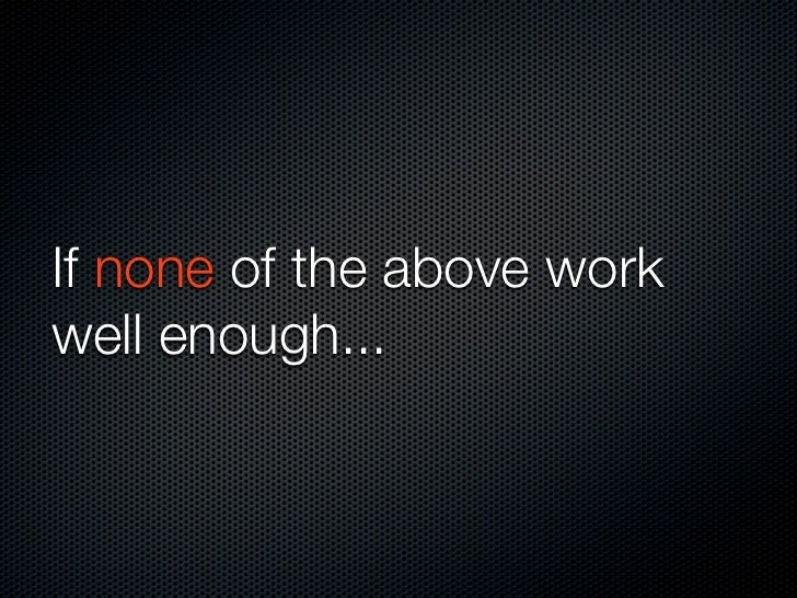 If none of the above work well enough...