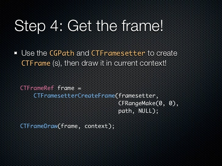 Step 4: Get the frame!  Use the CGPath and CTFramesetter to create  CTFrame (s), then draw it in current context!   CTFram...