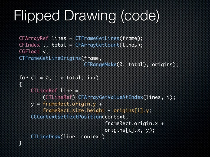 Flipped Drawing (code) CFArrayRef lines = CTFrameGetLines(frame); CFIndex i, total = CFArrayGetCount(lines); CGFloat y; CT...