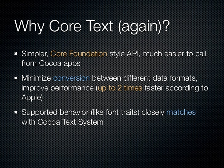 Why Core Text (again)? Simpler, Core Foundation style API, much easier to call from Cocoa apps Minimize conversion between...