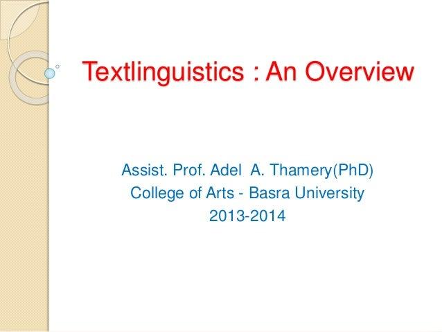 Textlinguistics : An Overview  Assist. Prof. Adel A. Thamery(PhD)  College of Arts - Basra University  2013-2014