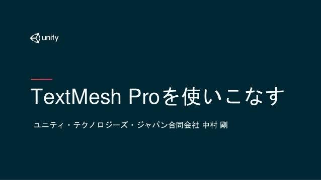 TextMesh Proを使いこなす ユニティ・テクノロジーズ・ジャパン合同会社 中村 剛