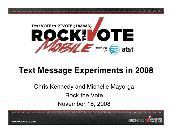 Text Message Experiments in 2008   Chris Kennedy and Michelle Mayorga             Rock the Vote           November 18, 2008