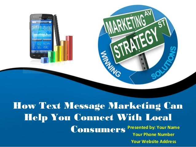 How Text Message Marketing Can Help You Connect With Local          Consumers Presented by: Your Name                     ...