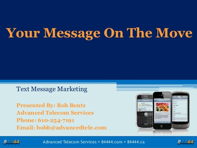 Your Message On The Move Text Message Marketing Presented By: Bob Bentz Advanced Telecom Services Phone: 610-254-7191 Emai...