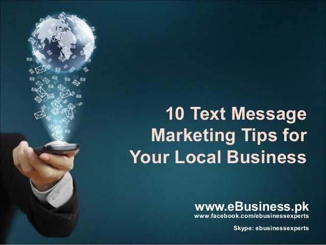 10 Text Message Marketing Tips for Your Local Business www.eBusiness.pk  www.facebook.com/ebusinessexperts  Skype: ebusine...