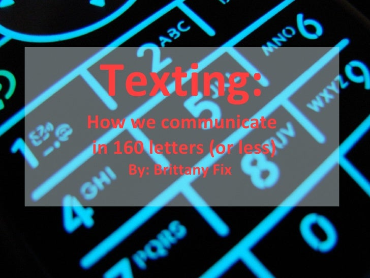 Texting: How we communicate  in 160 letters (or less) By: Brittany Fix