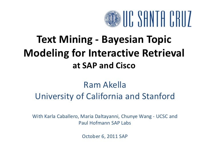 Text Mining - Bayesian Topic Modeling for Interactive Retrievalat SAP and Cisco<br />Ram Akella<br />University of Califor...