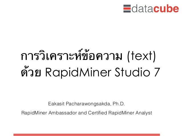 การวิเคราะห์ข้อความ (text) ด้วย RapidMiner Studio 7 Eakasit Pacharawongsakda, Ph.D. RapidMiner Ambassador and Certified Rap...