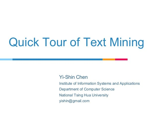 Quick Tour of Text Mining Yi-Shin Chen Institute of Information Systems and Applications Department of Computer Science Na...