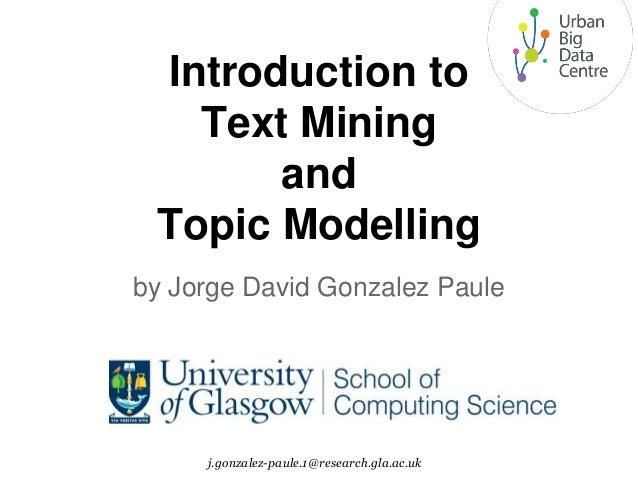 Introduction to Text Mining and Topic Modelling by Jorge David Gonzalez Paule j.gonzalez-paule.1@research.gla.ac.uk