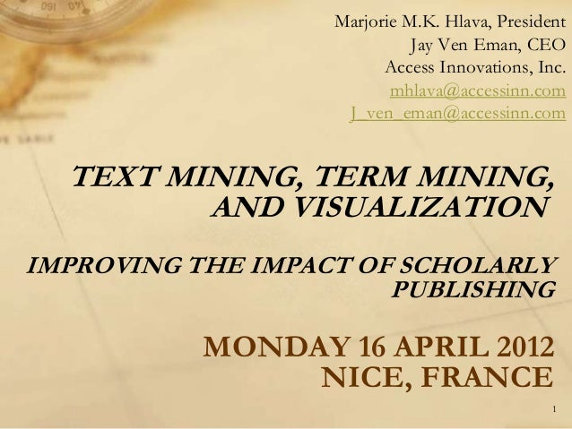 TEXT MINING, TERM MINING, AND VISUALIZATION IMPROVING THE IMPACT OF SCHOLARLY PUBLISHING MONDAY 16 APRIL 2012 NICE, FRANCE...
