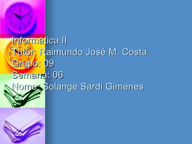 Informática II Tutor: Raimundo José M. Costa Grupo: 09 Semana: 06 Nome: Solange Sardi Gimenes