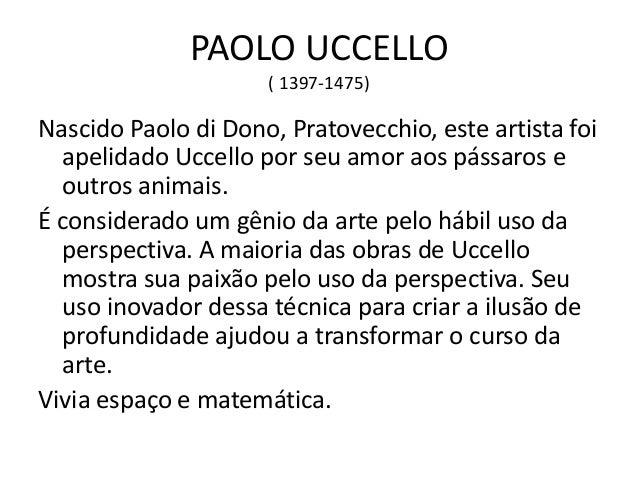 PAOLO UCCELLO ( 1397-1475) Nascido Paolo di Dono, Pratovecchio, este artista foi apelidado Uccello por seu amor aos pássar...