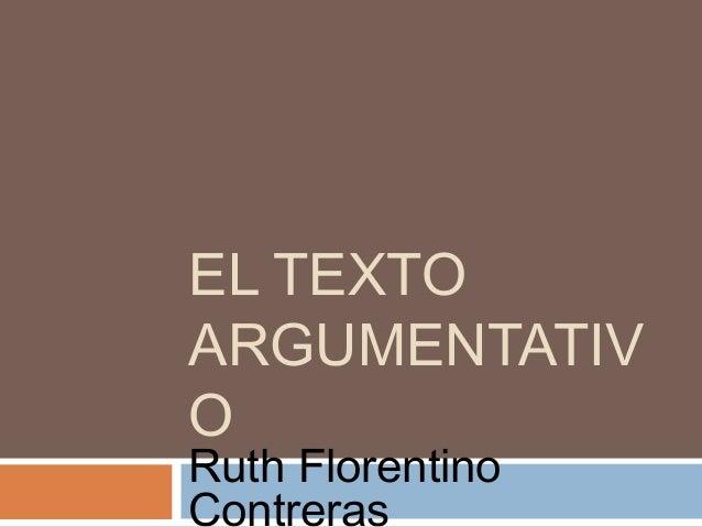 EL TEXTO ARGUMENTATIV O Ruth Florentino Contreras
