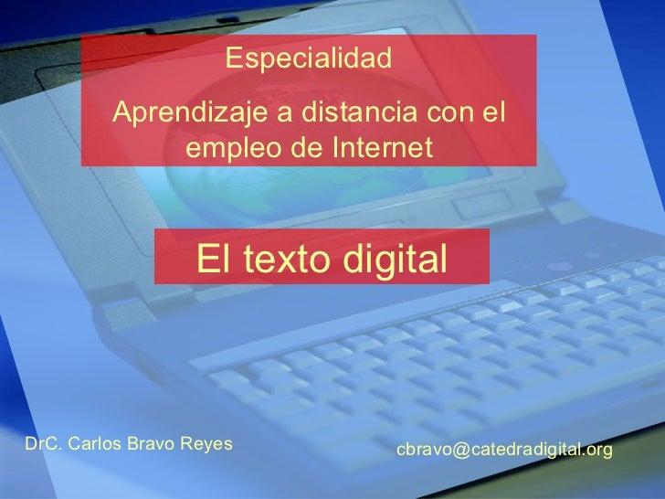 Especialidad Aprendizaje a distancia con el empleo de Internet El texto digital DrC. Carlos Bravo Reyes [email_address]