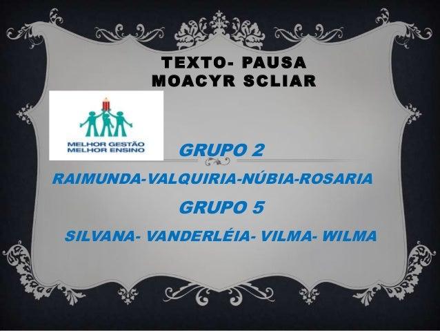 TEXTO- PAUSAMOACYR SCLIARGRUPO 2RAIMUNDA-VALQUIRIA-NÚBIA-ROSARIAGRUPO 5SILVANA- VANDERLÉIA- VILMA- WILMA