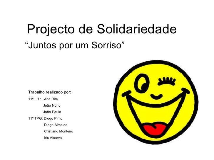 """Projecto de Solidariedade """"Juntos por um Sorriso"""" Trabalho realizado por: 11º LH :  Ana Rita  João Nuno João Paulo 11º TPG..."""